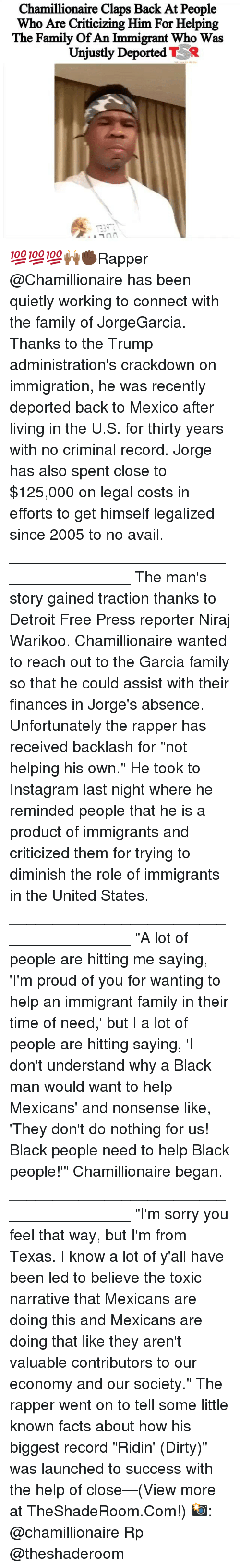 "Claps: Chamillionaire Claps Back At People  Who Are Criticizing Him For Helping  The Family Of An Immigrant Who Was  Unjustly Deported TR 💯💯💯🙌🏾✊🏿Rapper @Chamillionaire has been quietly working to connect with the family of JorgeGarcia. Thanks to the Trump administration's crackdown on immigration, he was recently deported back to Mexico after living in the U.S. for thirty years with no criminal record. Jorge has also spent close to $125,000 on legal costs in efforts to get himself legalized since 2005 to no avail. _______________________________________ The man's story gained traction thanks to Detroit Free Press reporter Niraj Warikoo. Chamillionaire wanted to reach out to the Garcia family so that he could assist with their finances in Jorge's absence. Unfortunately the rapper has received backlash for ""not helping his own."" He took to Instagram last night where he reminded people that he is a product of immigrants and criticized them for trying to diminish the role of immigrants in the United States. _______________________________________ ""A lot of people are hitting me saying, 'I'm proud of you for wanting to help an immigrant family in their time of need,' but I a lot of people are hitting saying, 'I don't understand why a Black man would want to help Mexicans' and nonsense like, 'They don't do nothing for us! Black people need to help Black people!'"" Chamillionaire began. _______________________________________ ""I'm sorry you feel that way, but I'm from Texas. I know a lot of y'all have been led to believe the toxic narrative that Mexicans are doing this and Mexicans are doing that like they aren't valuable contributors to our economy and our society."" The rapper went on to tell some little known facts about how his biggest record ""Ridin' (Dirty)"" was launched to success with the help of close—(View more at TheShadeRoom.Com!) 📸: @chamillionaire Rp @theshaderoom"