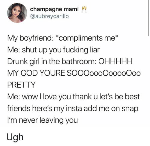 Drunk, Friends, and Fucking: champagne mami  @aubreycarillo  My boyfriend: *compliments me*  Me: shut up you fucking liar  Drunk girl in the bathroom: OHHHHH  MY GOD YOURE SOOOoooOooooOoo  PRETTY  Me: wow l love you thank u let's be best  friends here's my insta add me on snap  I'm never leaving you Ugh
