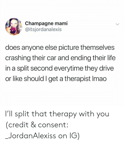 Champagne: Champagne mami  @itsjordanalexis  does anyone else picture themselves  crashing their car and ending their life  in a split second everytime they drive  or like should I get a therapist Imao I'll split that therapy with you (credit & consent: _JordanAlexiss on IG)