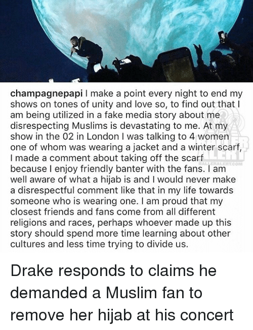 Perhapes: champagne papi l make a point every night to end my  shows on tones of unity and love so, to find out that I  am being utilized in a fake media story about me  disrespecting Muslims is devastating to me. At my  show in the 02 in London I was talking to 4 women  one of whom was wearing a jacket and a winter scarf,  I made a comment about taking off the scarf  BAL, ERALI ALCOM  because I enjoy friendly banter with the fans. am  well aware of what a hijab is and l would never make  a disrespectful comment like that in my life towards  someone who is wearing one. I am proud that my  closest friends and fans come from all different  religions and races, perhaps whoever made up this  story should spend more time learning about other  cultures and less time trying to divide us Drake responds to claims he demanded a Muslim fan to remove her hijab at his concert
