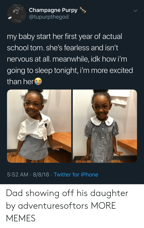 fearless: Champagne Purpy>  @tupurpthegod  my baby start her first year of actual  school tom. she's fearless and isn't  nervous at all. meanwhile, idk how i'm  going to sleep tonight, i'm more excited  than her  5:52 AM 8/8/18 Twitter for iPhone Dad showing off his daughter by adventuresoftors MORE MEMES