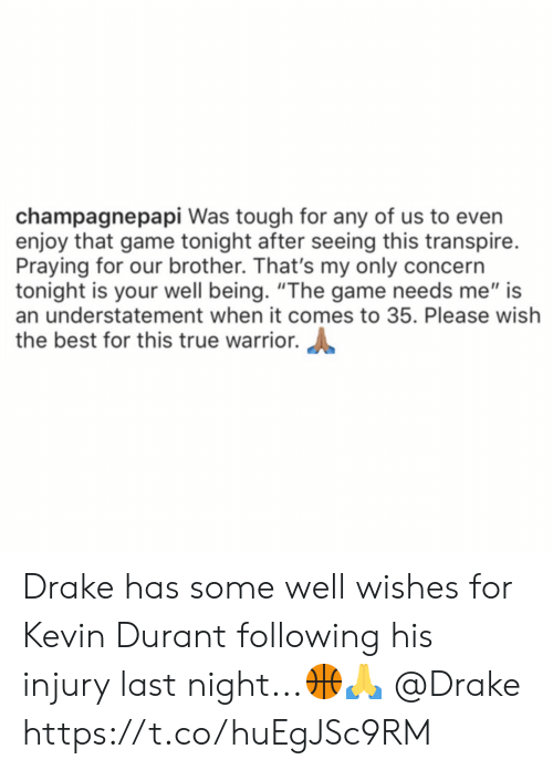 "durant: champagnepapi Was tough for any of us to even  enjoy that game tonight after seeing this transpire.  Praying for our brother. That's my only concern  tonight is your well being. ""The game needs me"" is  an understatement when it comes to 35. Please wish  the best for this true warrior. Drake has some well wishes for Kevin Durant following his injury last night...🏀🙏 @Drake https://t.co/huEgJSc9RM"