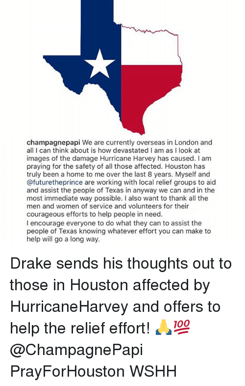 Drake, Memes, and Wshh: champagnepapi We are currently overseas in London and  all I can think about is how devastated I am as I look at  images of the damage Hurricane Harvey has caused. I am  praying for the safety of all those affected. Houston has  truly been a home to me over the last 8 years. Myself and  @futuretheprince are working with local relief groups to aid  and assist the people of Texas in anyway we can and in the  most immediate way possible. I also want to thank all the  men and women of service and volunteers for their  courageous efforts to help people in need  I encourage everyone to do what they can to assist the  people of Texas knowing whatever effort you can make to  help will go a long way. Drake sends his thoughts out to those in Houston affected by HurricaneHarvey and offers to help the relief effort! 🙏💯 @ChampagnePapi PrayForHouston WSHH