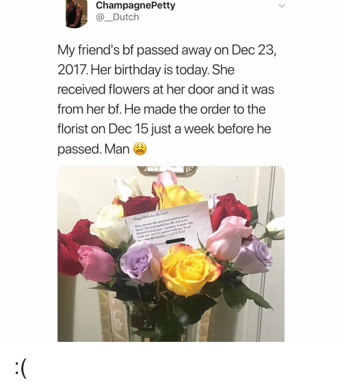 im so proud of you: ChampagnePetty  @_Dutch  My friend's bf passed away on Dec 23  2017. Her birthday is today. She  received flowers at her door and it was  from her bf. He made the order to the  florist on Dec 15 just a week before he  passed. Man  iend' S  Happy Birthday My Lave  Kim. you are the most beautiful woman I  know. I'm so proud of you Me and Jj are  blessed to have you. I  work out Jost be patient with me Tous  to make this  ng old together. I LOVE YOU :(