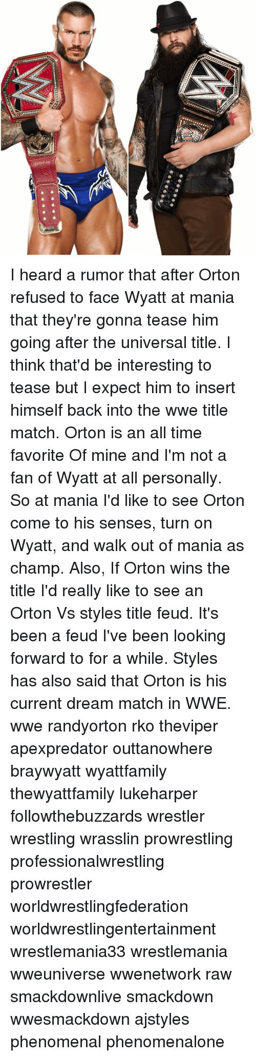 Memes, 🤖, and Mine: CHAMPION I heard a rumor that after Orton refused to face Wyatt at mania that they're gonna tease him going after the universal title. I think that'd be interesting to tease but I expect him to insert himself back into the wwe title match. Orton is an all time favorite Of mine and I'm not a fan of Wyatt at all personally. So at mania I'd like to see Orton come to his senses, turn on Wyatt, and walk out of mania as champ. Also, If Orton wins the title I'd really like to see an Orton Vs styles title feud. It's been a feud I've been looking forward to for a while. Styles has also said that Orton is his current dream match in WWE. wwe randyorton rko theviper apexpredator outtanowhere braywyatt wyattfamily thewyattfamily lukeharper followthebuzzards wrestler wrestling wrasslin prowrestling professionalwrestling prowrestler worldwrestlingfederation worldwrestlingentertainment wrestlemania33 wrestlemania wweuniverse wwenetwork raw smackdownlive smackdown wwesmackdown ajstyles phenomenal phenomenalone