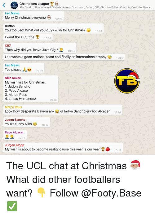 gigi: Champions League  Alex Sandro, Alisson, Angel Di Maria, Antoine Griezmann, Buffon, CR7, Christian Pulisic, Courtois, Coutinho, Dani Al...  Leo Messi  Merry Christmas everyone  09:59  Buffon  You too Leo! What did you guys wish for Christmas?  10:02  Iwant the UCL title  10:02  CR7  Then why did you leave Juve Gigi?  10:04  Leo wants a good national team and finally an international trophy  10:05  Leo Messi  Yes please , 10:10  Niko Kovac  My wish list for Christmas:  1. Jadon Sancho  2. Paco Alcacer  3. Marco Reus  4. Lucas Hernandez  10:15  Marco Reus  Look how desperate Bayern are 부 @Jadon Sancho @Paco Alcacer  10:16  Jadon Sancho  You're funny Niko  10:17  Paco Alcacer  10:17  Jürgen Klopp  My wish is about to become reality cause this year is our year1018 The UCL chat at Christmas 🎅🏽 What did other footballers want? 👇 Follow @Footy.Base ✅