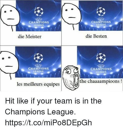 Memes, Champions League, and 🤖: CHAMPIONS  LEAGUE  CHAMPIONS  LEAGUE  die Meister  die Besten  CHAMPIONS  LEAGUE  CHAMPIONS  LEAGUE  the chaaaampioons!  es meilleurs equipes Hit like if your team is in the Champions League. https://t.co/miPo8DEpGh