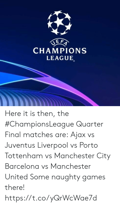 Barcelona Vs: CHAMPIONS  LEAGUE Here it is then, the #ChampionsLeague Quarter Final matches are:  Ajax vs Juventus   Liverpool vs Porto  Tottenham vs Manchester City  Barcelona vs Manchester United   Some naughty games there! https://t.co/yQrWcWae7d