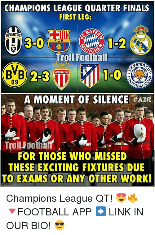 Finals, Football, and Memes: CHAMPIONS LEAGUE QUARTER FINALS  FIRST LEG:  RAYE  jUVENTUS  F C B  NG  Trol Football  BVB  23  ASMONACOFC.  09  BALM  A MOMENT OF SILENCE  AZR  Troll-Foothan  FOR THOSE WHO MISSED  THESE EXCITING FIXTURES DUE  TO EXAMS OR ANY OTHER WORK!  frp.com Champions League QT! 😍🔥 🔻FOOTBALL APP ➡️ LINK IN OUR BIO! 😎