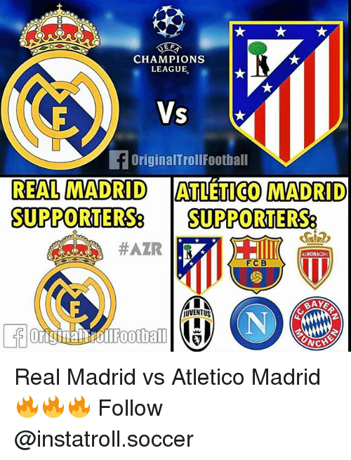 Memes, Real Madrid, and Soccer: CHAMPIONS  LEAGUE.  Vs  OriginalTrollFootball  REAL MADRID  ATTETICO MADRID  SUPPORTERSe  STPPORTERSe  #AZIR  ASMONACOEK  F C B  OUVENTUS Real Madrid vs Atletico Madrid 🔥🔥🔥 Follow @instatroll.soccer