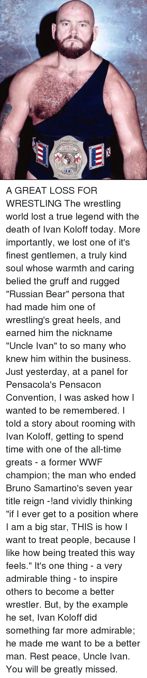 """Memes, True, and Wrestling: CHAMPIONS  LORIDA A GREAT LOSS FOR WRESTLING   The wrestling world lost a true legend with the death of Ivan Koloff today. More importantly, we lost one of it's finest gentlemen, a truly kind soul whose warmth and caring belied the gruff and rugged """"Russian Bear"""" persona that had made him one of wrestling's great heels, and earned him the nickname """"Uncle Ivan"""" to so many who knew him within the business.  Just yesterday, at a panel for Pensacola's Pensacon Convention, I was asked how I wanted to be remembered. I told a story about rooming with Ivan Koloff, getting to spend time with one of the all-time greats - a former WWF champion; the man who ended Bruno Samartino's seven year title reign -!and vividly thinking """"if I ever get to a position where I am a big star, THIS is how I want to treat people, because I like how being treated this way feels."""" It's one thing - a very admirable thing - to inspire others to become a better wrestler. But, by the example he set, Ivan Koloff did something far more admirable; he made me want to be a better man. Rest peace, Uncle Ivan. You will be greatly missed."""