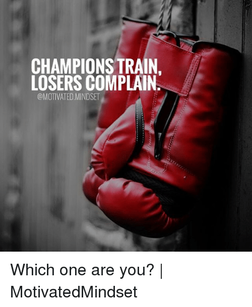 Memes, Train, and 🤖: CHAMPIONS TRAIN.  LOSERS COMPLAIN  @MOTIVATED.MINDSET Which one are you?   MotivatedMindset