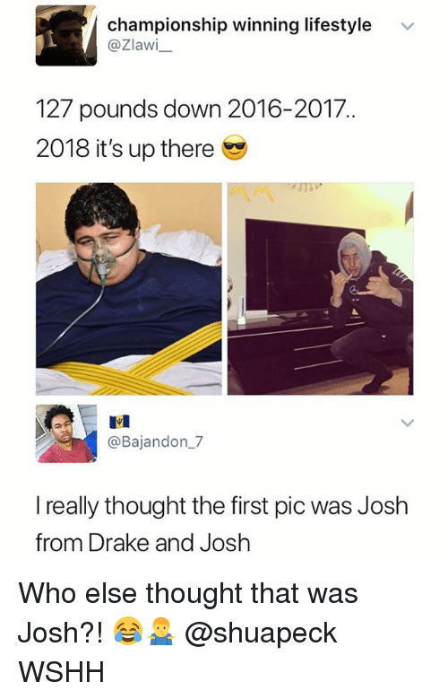 Drake, Memes, and Wshh: championship winning lifestyle  @Zlawi  v  127 pounds down 2016-2017  2018 it's up there  匙1  @Bajandon_7  really thought the first pic was Josh  from Drake and Josh Who else thought that was Josh?! 😂🤷‍♂️ @shuapeck WSHH
