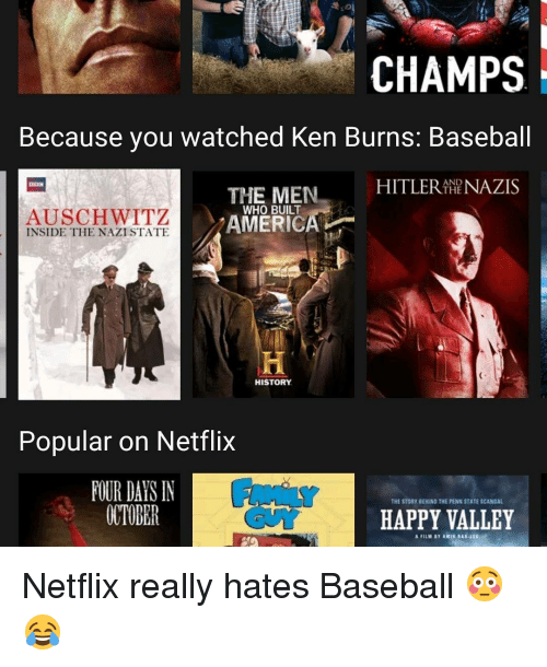 Ken, Memes, and Penn State: CHAMPS  Because you watched Ken Burns: Baseball  HITLER AND  NAZIS  THE MEN  THE  WHO BUILT  AUSCHWITZ  AMERICA  INSIDE THE NAZI STATE  HISTORY  Popular on Netflix  FOUR DAIS N  THE STORY BEHIND THE PENN STATE SCANDAL  OCTOPER  HAPPY VALLEY Netflix really hates Baseball 😳😂