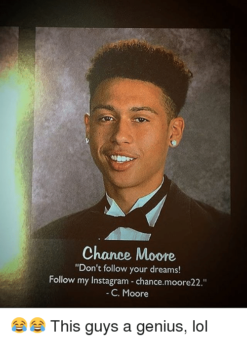 "Instagram, Lol, and Memes: Chance Moore  ""Don't follow your dreams!  Follow my Instagram chance.moore22.""  C. Moore 😂😂 This guys a genius, lol"