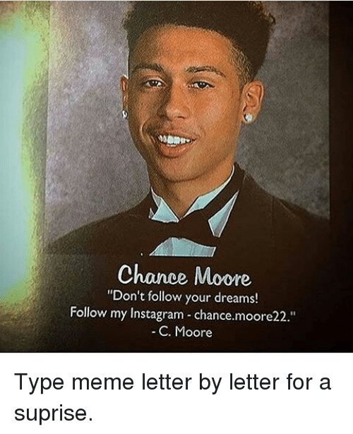 "Typing Meme: Chance Moore  ""Don't follow your dreams!  Follow my Instagram chance.moore22.""  C. Moore Type meme letter by letter for a suprise."