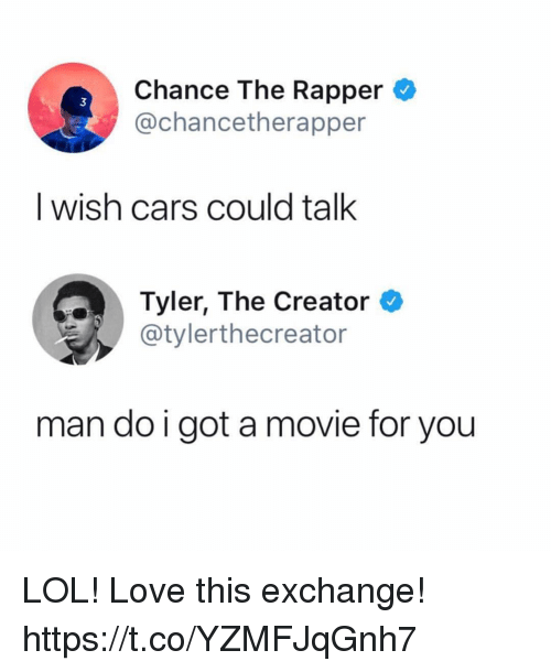 Cars, Chance the Rapper, and Funny: Chance The Rapper  3  @chancetherapper  I wish cars could talk  Tyler, The Creator  E./ @tylerthecreator  man do i got a movie for you LOL! Love this exchange! https://t.co/YZMFJqGnh7