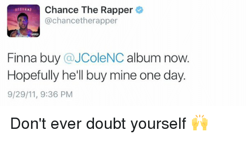 acid rap: Chance The Rapper  ACID RAP  @chance therapper  Finna buy  a JColeNC album now.  Hopefully he'll buy mine one day.  9/29/11, 9:36 PM Don't ever doubt yourself 🙌