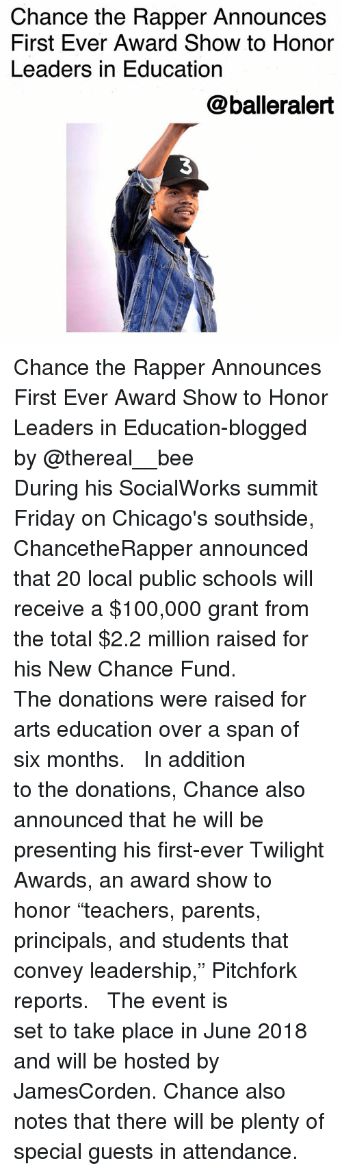"""Anaconda, Chance the Rapper, and Friday: Chance the Rapper Announces  First Ever Award Show to Honor  Leaders in Education  @balleralert  3 Chance the Rapper Announces First Ever Award Show to Honor Leaders in Education-blogged by @thereal__bee ⠀⠀⠀⠀⠀⠀⠀⠀⠀ ⠀⠀ During his SocialWorks summit Friday on Chicago's southside, ChancetheRapper announced that 20 local public schools will receive a $100,000 grant from the total $2.2 million raised for his New Chance Fund. ⠀⠀⠀⠀⠀⠀⠀⠀⠀ ⠀⠀ The donations were raised for arts education over a span of six months. ⠀⠀⠀⠀⠀⠀⠀⠀⠀ ⠀⠀ In addition to the donations, Chance also announced that he will be presenting his first-ever Twilight Awards, an award show to honor """"teachers, parents, principals, and students that convey leadership,"""" Pitchfork reports. ⠀⠀⠀⠀⠀⠀⠀⠀⠀ ⠀⠀ The event is set to take place in June 2018 and will be hosted by JamesCorden. Chance also notes that there will be plenty of special guests in attendance."""