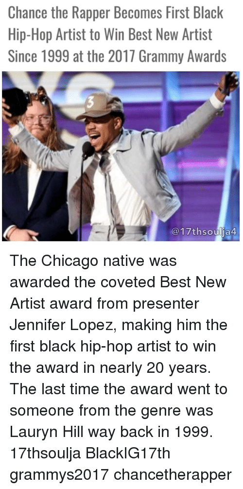 Jennifer Lopez: Chance the Rapper Becomes First Black  Hip-Hop Artist to Win Best New Artist  Since 1999 at the 2017 Grammy Awards  17thsoulja4 The Chicago native was awarded the coveted Best New Artist award from presenter Jennifer Lopez, making him the first black hip-hop artist to win the award in nearly 20 years. The last time the award went to someone from the genre was Lauryn Hill way back in 1999. 17thsoulja BlackIG17th grammys2017 chancetherapper