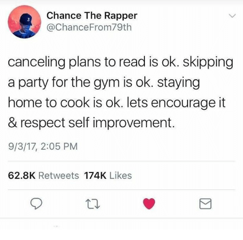 Cooke: Chance The Rapper  @ChanceFrom79th  3  canceling plans to read is ok. skipping  a party for the gym is ok. staying  home to cook is ok. lets encourage it  & respect self improvement.  9/3/17, 2:05 PM  62.8K Retweets 174K Likes