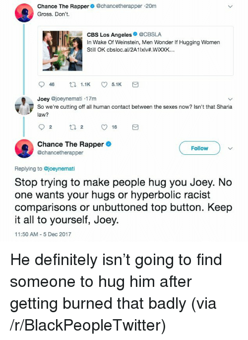 sharia: Chance The Rapper@chancetherapper 20m  Gross. Don't.  CBS Los Angeles@CBSLA  In Wake Of Weinstein, Men Wonder If Hugging Women  Still OK cbsloc.al/2A1lxlv#.WiXXK..  Joey @joeynemati .17m  So we're cutting off all human contact between the sexes now? Isn't that Sharia  law?  Chance The Rapper  @chancetherapper  Follow  Replying to @joeynemati  Stop trying to make people hug you Joey. No  one wants your hugs or hyperbolic racist  comparisons or unbuttoned top button. Keep  it all to yourself, Joey.  11:50 AM 5 Dec 2017 <p>He definitely isn&rsquo;t going to find someone to hug him after getting burned that badly (via /r/BlackPeopleTwitter)</p>