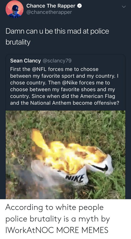 police brutality: Chance The Rapper *  @chancetherapper  3  Damn can u be this mad at police  brutality  Sean Clancy @sclancy79  First the @NFL forces me to choose  between my favorite sport and my country. I  chose country. Then @Nike forces me to  choose between my favorite shoes and my  country. Since when did the American Flag  and the National Anthem become offensive?  NI  KE According to white people police brutality is a myth by IWorkAtNOC MORE MEMES