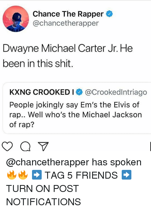 Chance the Rapper, Friends, and Memes: Chance The Rapper  @chancetherapper  3  Dwayne Michael Carter Jr. He  been in this shit.  KXNG CROOKED I @Crookedlntriago  People jokingly say Em's the Elvis of  rap.. Well who's the Michael Jackson  of rap? @chancetherapper has spoken 🔥🔥 ➡️ TAG 5 FRIENDS ➡️ TURN ON POST NOTIFICATIONS