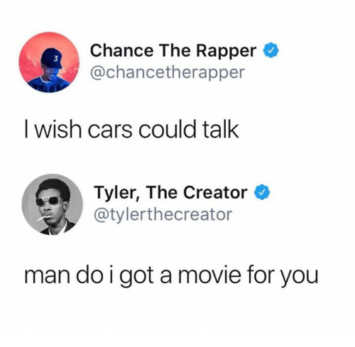 Cars, Chance the Rapper, and Tyler the Creator: Chance The Rapper  @chancetherapper  3  I wish cars could talk  Tyler, The Creator *  @tylerthecreator  man do i got a movie for you