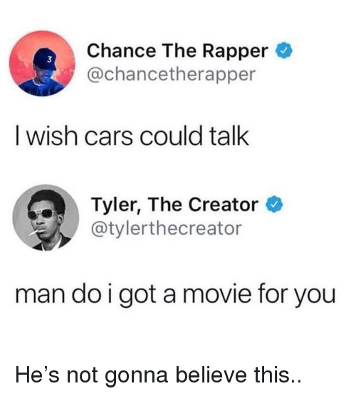 Tyler the Creator: Chance The Rapper  @chancetherapper  3  I wish cars could talk  Tyler, The Creator  @tylerthecreator  man do i got a movie for you He's not gonna believe this..