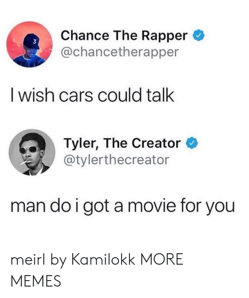 Tyler the Creator: Chance The Rapper  @chancetherapper  3  I wish cars could talk  Tyler, The Creator *  @tylerthecreator  man do i got a movie for you meirl by Kamilokk MORE MEMES