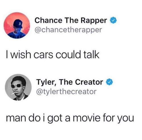 Tyler the Creator: Chance The Rapper  @chancetherapper  3  I wish cars could talk  Tyler, The Creator  @tylerthecreator  man do i got a movie for you