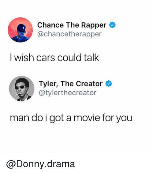 Cars, Chance the Rapper, and Funny: Chance The Rapper  @chancetherapper  I wish cars could talk  Tyler, The Creator  スー/ @tylerthecreator  man do i got a movie for you @Donny.drama