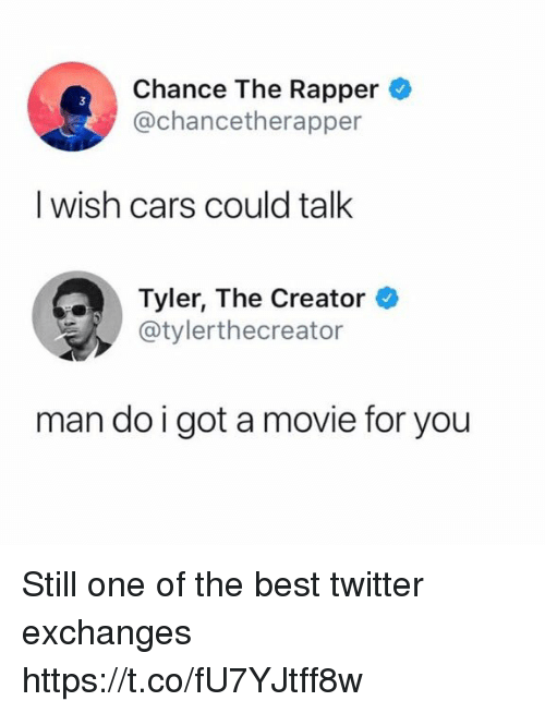Cars, Chance the Rapper, and Funny: Chance The Rapper  @chancetherapper  I wish cars could talk  Tyler, The Creator  @tylerthecreator  man do igot a movie for you Still one of the best twitter exchanges https://t.co/fU7YJtff8w