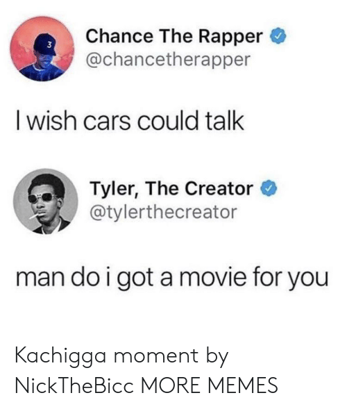 Tyler the Creator: Chance The Rapper  @chancetherapper  I wish cars could talk  Tyler, The Creator  @tylerthecreator  man do i got amovie for you Kachigga moment by NickTheBicc MORE MEMES