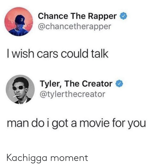 Tyler the Creator: Chance The Rapper  @chancetherapper  I wish cars could talk  Tyler, The Creator  @tylerthecreator  man do i got amovie for you Kachigga moment