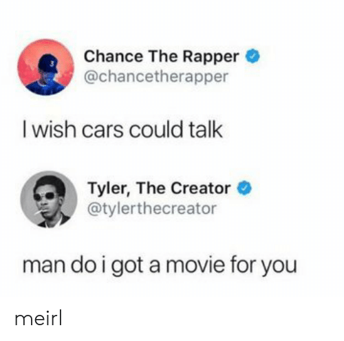 Tyler the Creator: Chance The Rapper  @chancetherapper  I wish cars could talk  Tyler, The Creator  @tylerthecreator  man do i got a movie for you meirl