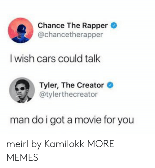 Tyler the Creator: Chance The Rapper  @chancetherapper  I wish cars could talk  Tyler, The Creator  @tylerthecreator  man do i got a movie for you meirl by Kamilokk MORE MEMES