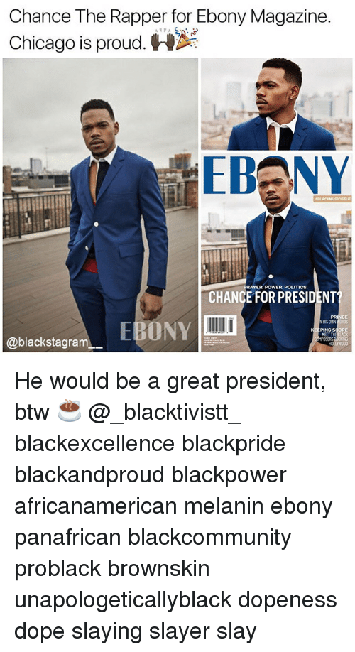Chance the Rapper, Chicago, and Dope: Chance The Rapper for Ebony Magazine.  Chicago is proud.  PRAYER, POWER. POLITICS.  CHANCE FOR PRESIDENT  HIS OWN  PING S  @blackstagram He would be a great president, btw ☕ @_blacktivistt_ blackexcellence blackpride blackandproud blackpower africanamerican melanin ebony panafrican blackcommunity problack brownskin unapologeticallyblack dopeness dope slaying slayer slay