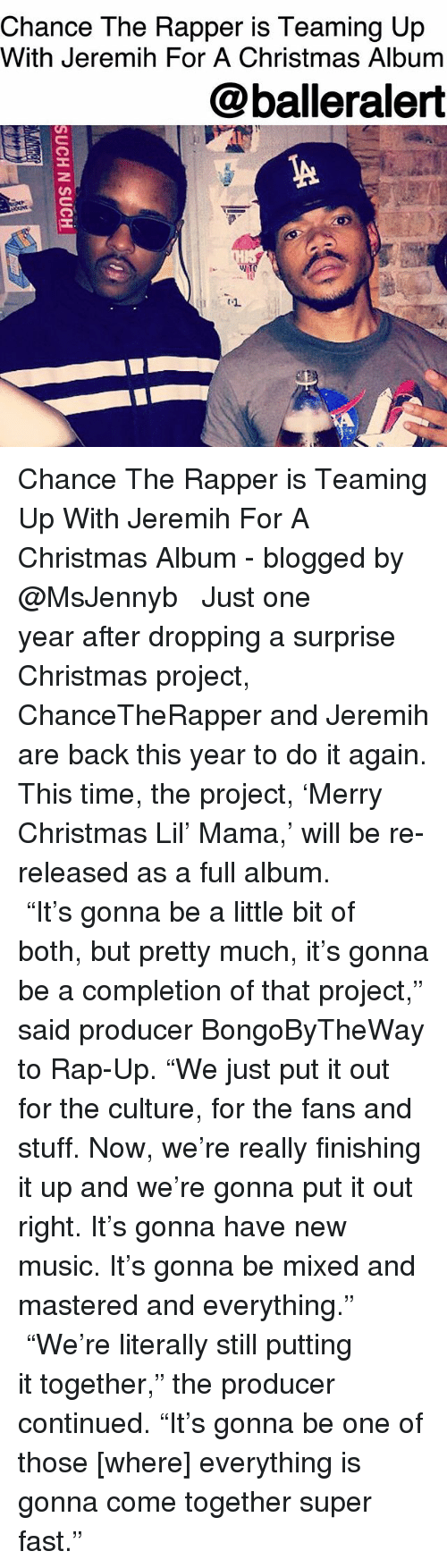 "Chance the Rapper, Christmas, and Do It Again: Chance The Rapper is Teaming Up  With Jeremih For A Christmas Album  @balleralert Chance The Rapper is Teaming Up With Jeremih For A Christmas Album - blogged by @MsJennyb ⠀⠀⠀⠀⠀⠀⠀ ⠀⠀⠀⠀⠀⠀⠀ Just one year after dropping a surprise Christmas project, ChanceTheRapper and Jeremih are back this year to do it again. This time, the project, 'Merry Christmas Lil' Mama,' will be re-released as a full album. ⠀⠀⠀⠀⠀⠀⠀ ⠀⠀⠀⠀⠀⠀⠀ ""It's gonna be a little bit of both, but pretty much, it's gonna be a completion of that project,"" said producer BongoByTheWay to Rap-Up. ""We just put it out for the culture, for the fans and stuff. Now, we're really finishing it up and we're gonna put it out right. It's gonna have new music. It's gonna be mixed and mastered and everything."" ⠀⠀⠀⠀⠀⠀⠀ ⠀⠀⠀⠀⠀⠀⠀ ""We're literally still putting it together,"" the producer continued. ""It's gonna be one of those [where] everything is gonna come together super fast."""