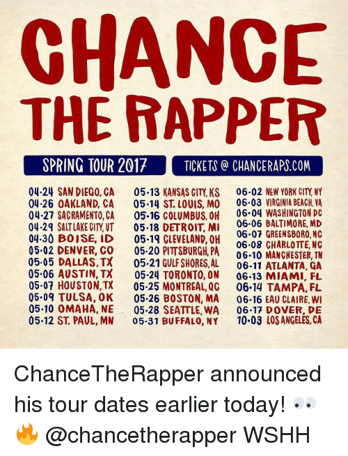 Denver Co: CHANCE  THE RAPPER  SPRING TOUR 2017 TICKETS CHANCE RAPS.COM  04.24 SAN DIEGO, CA 05.13 KANSAS CITY, KS 06.02 NEW YORK CITY NY  04.26 OAKLAND, CA  05.14 ST LOUIS, MO 06.03 VIRGINIA BEACH, VA  04.27 SACRAMENTO, CA  05.16 COLUMBUS, OH 06.04 WASHINGTON DC  06.06 BALTIMORE, MD  04.29 SALT LAKE CITY UT  05.18 DETROIT MI  06.07 GREENSBORO, NC  04.30 BOISE, ID  05.19 CLEVELAND, OH  05.02 06.08 CHARLOTTE, NC  DENVER, CO  05.20 PITTSBURGH, PA  06.10 MANCHESTER, TN  05.05 DALLAS, TX  05.21 GULF SHORES, AL  06.11 ATLANTA, QA  05.06 AUSTIN, TX  05.24 TORONTO, ON 06-13 MIAMI, FL  05.07 HOUSTON,TX  05.25 MONTREAL, QG  06.14 TAMPA, FL  05.09 TULSA, OK 05.26 BOSTON, MA  06.16 EAU CLAIRE, WI  05.10 OMAHA, NE 05.28 SEATTLE, WA  06.17 DOVER, DE  05.12 ST. PAUL, MN  05.31 BUFFALO, NY  10.03 LOS ANGELES, CA ChanceTheRapper announced his tour dates earlier today! 👀🔥 @chancetherapper WSHH