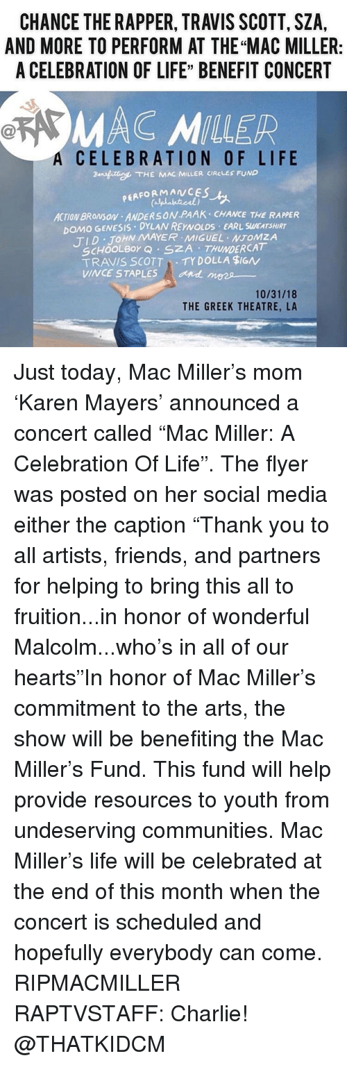 """Staples: CHANCE THE RAPPER, TRAVIS SCOTT, SZA,  AND MORE TO PERFORM AT THE """"MAC MILLER:  A CELEBRATION OF LIFE"""" BENEFIT CONCERT  MAC MILLER  A  CELEBRATION OF LIFE  ansfitte. THE KAR MILLER CIRCLES FUND  PEAFORMANCES  ACTION BROMSON ANDERSON PAAK CHANCE THE RAPPER  DOMO GENESIS DYLAN REYNOLDS EARL SWEATSHIRT  TID JOHN MAYER MIGUEL NTOMZA  SCHOOLBor Q SZA THUNDERCAT  TRAVIS SCOTTTY DOLLA $IGN  VINCE STAPLES  and mees  10/31/18  THE GREEK THEATRE, LA Just today, Mac Miller's mom 'Karen Mayers' announced a concert called """"Mac Miller: A Celebration Of Life"""". The flyer was posted on her social media either the caption """"Thank you to all artists, friends, and partners for helping to bring this all to fruition...in honor of wonderful Malcolm...who's in all of our hearts""""In honor of Mac Miller's commitment to the arts, the show will be benefiting the Mac Miller's Fund. This fund will help provide resources to youth from undeserving communities. Mac Miller's life will be celebrated at the end of this month when the concert is scheduled and hopefully everybody can come. RIPMACMILLER RAPTVSTAFF: Charlie! @THATKIDCM"""