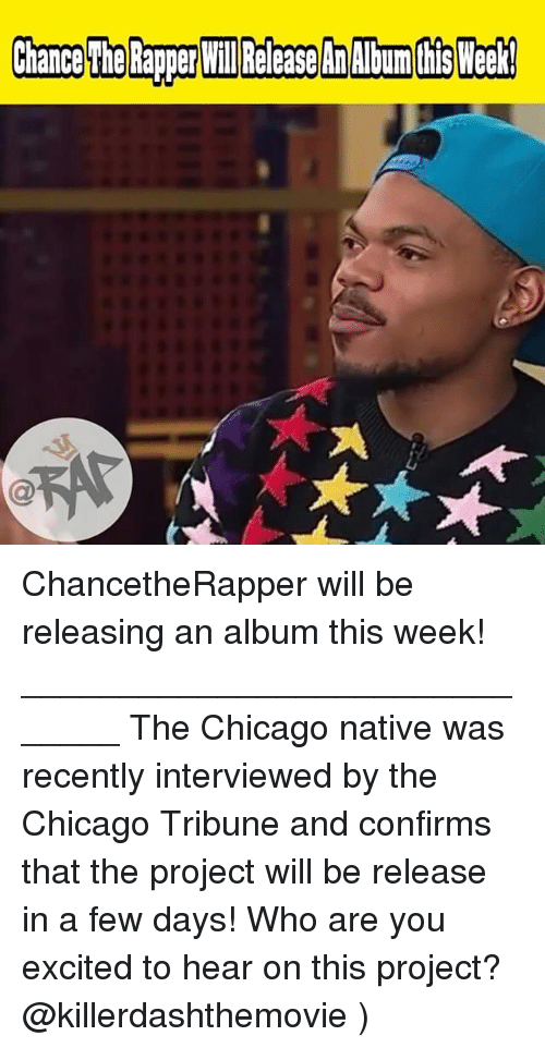chicago tribune: ChancetheRapper will be releasing an album this week! ______________________________ The Chicago native was recently interviewed by the Chicago Tribune and confirms that the project will be release in a few days! Who are you excited to hear on this project? @killerdashthemovie )