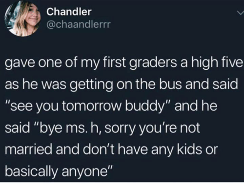 """see you tomorrow: Chandler  @chaandlerrr  gave one of my first graders a high five  as he was getting on the bus and said  """"see you tomorrow buddy"""" and he  said """"bye ms. h, sorry you're not  married and don't have any kids or  basically anyone"""""""
