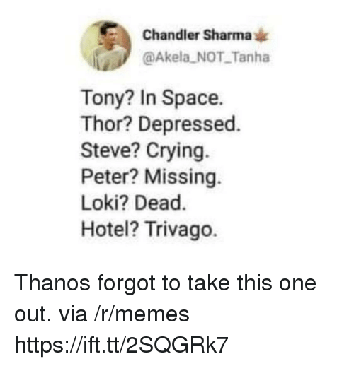 trivago: Chandler Sharma*  @Akela NOT Tanha  Tony? In Space.  Thor? Depressed  Steve? Crying.  Peter? Missing.  Loki? Dead.  Hotel? Trivago. Thanos forgot to take this one out. via /r/memes https://ift.tt/2SQGRk7