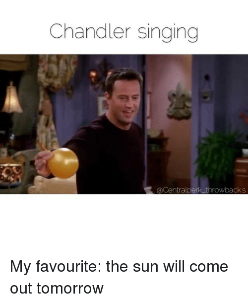 Sun Will Come Out Tomorrow: Chandler singing  Centralperk throwbacks My favourite: the sun will come out tomorrow