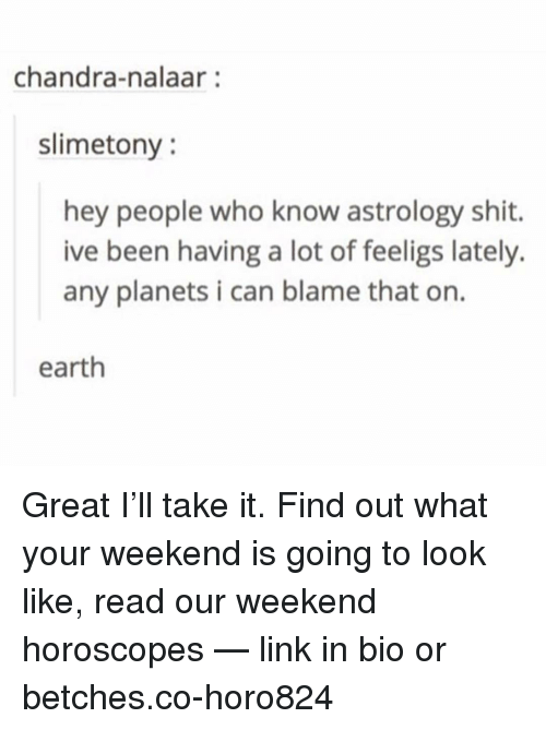horoscopes: chandra-nalaar:  slimetony  hey people who know astrology shit.  ive been having a lot of feeligs lately.  any planets i can blame that on.  earth Great I'll take it. Find out what your weekend is going to look like, read our weekend horoscopes — link in bio or betches.co-horo824