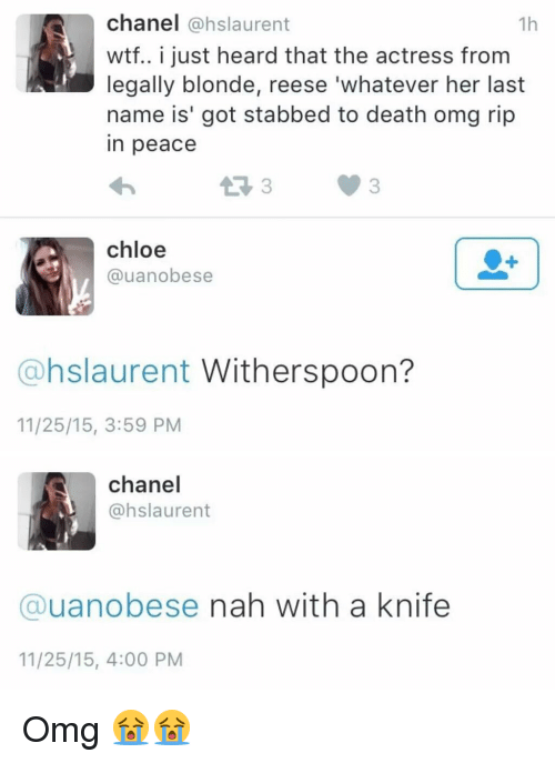 Hood, Chloe, and Legally Blondes: chanel  (@hslaurent  1h  wtf.. i just heard that the actress from  legally blonde, reese 'whatever her last  name is' got stabbed to death omg rip  in peace  chloe  @uanobese  @hslaurent Witherspoon?  11/25/15, 3:59 PM   chanel  @hslaurent  Cauanobese nah with a knife  11/25/15, 4:00 PM Omg 😭😭
