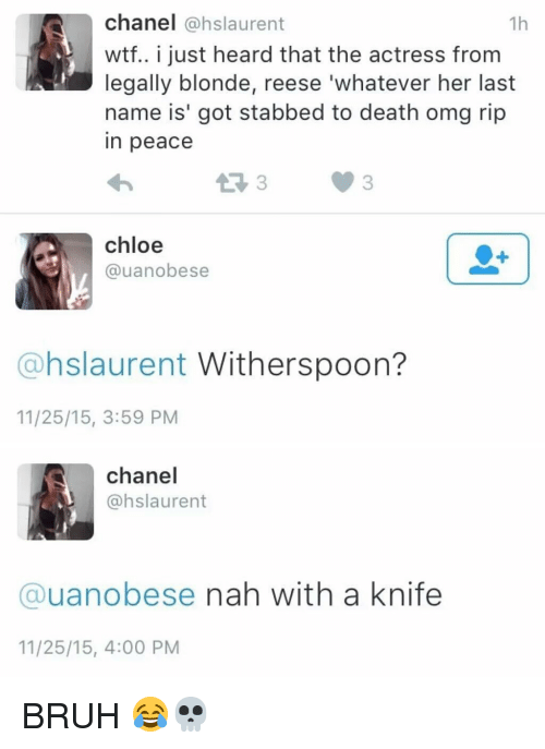 Hood, Chloe, and Legally Blondes: chanel  (@hslaurent  1h  wtf.. i just heard that the actress from  legally blonde, reese 'whatever her last  name is' got stabbed to death omg rip  in peace  chloe  @uanobese  @hslaurent Witherspoon?  11/25/15, 3:59 PM   chanel  @hslaurent  Cauanobese nah with a knife  11/25/15, 4:00 PM BRUH 😂💀