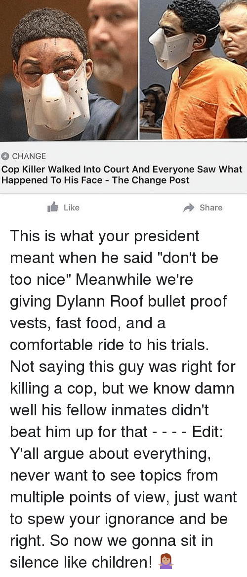 """Bulletted: CHANGE  Cop Killer Walked Into Court And Everyone Saw What  Happened To His Face The Change Post  Like  → Share This is what your president meant when he said """"don't be too nice"""" Meanwhile we're giving Dylann Roof bullet proof vests, fast food, and a comfortable ride to his trials. Not saying this guy was right for killing a cop, but we know damn well his fellow inmates didn't beat him up for that - - - - Edit: Y'all argue about everything, never want to see topics from multiple points of view, just want to spew your ignorance and be right. So now we gonna sit in silence like children! 🤷🏽♀️"""